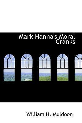 Mark Hanna's Moral Cranks - Muldoon, William H