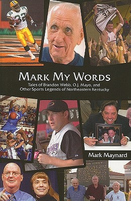 Mark My Words: Tales of Brandon Webb, O.J. Mayo, and Other Sports Legends of Northeastern Kentucky - Maynard, Mark