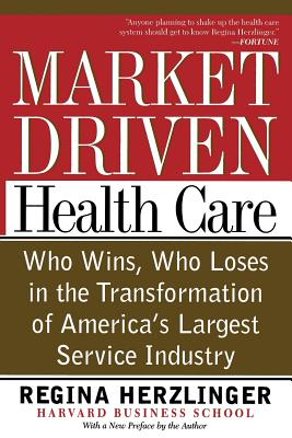 Market-Driven Health Care: Who Wins, Who Loses in the Transformation of America's Largest Service Industry - Herzlinger, Regina