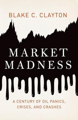 Market Madness: A Century of Oil Panics, Crises, and Crashes - Clayton, Blake C.