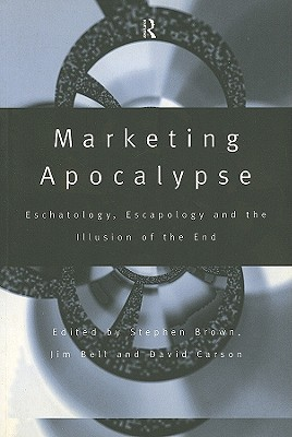 Marketing Apocalypse: Eschatology, Escapology and the Illusion of the End - Bell, Jim (Editor), and Brown, Stephen (Editor), and Carson, David (Editor)