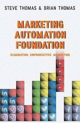 Marketing Automation Foundation: Eliminating Unproductive Marketing - Thomas, Brian, and Thomas, Steve