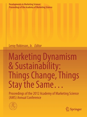 Marketing Dynamism & Sustainability: Things Change, Things Stay the Same...: Proceedings of the 2012 Academy of Marketing Science (Ams) Annual Conference - Robinson Jr, Leroy (Editor)