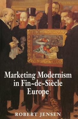 Marketing Modernism in Fin-de-Siecle Europe - Jensen, Robert