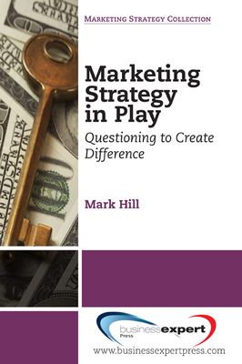 Marketing Strategy in Play: Questioning to Create Difference - Hill, Mark E.