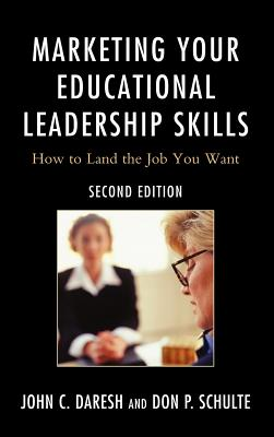 Marketing Your Educational Leadership Skills: How to Land the Job You Want - Daresh, John C, Dr., and Schulte, Don