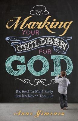 Marking Your Children for God: It's Best to Start Early But It's Never Too Late! - Gimenez, Anne
