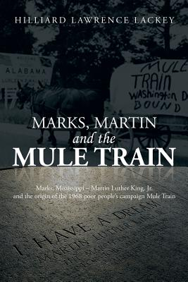 Marks, Martin and the Mule Train: Marks, Mississippi Martin Luther King, Jr. and the Origin of the 1968 Poor People's Campaign Mule Train - Lackey, Hilliard Lawrence