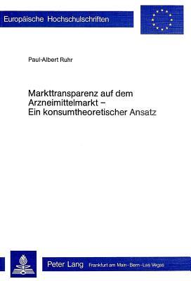 Markttransparenz Auf Dem Arzneimittelmarkt - Ein Konsumtheoretischer Ansatz - Ruhr, Paul-Albert