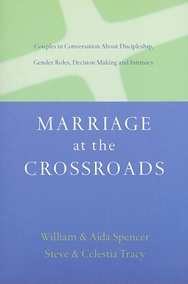 Marriage at the Crossroads: Couples in Conversation about Discipleship, Gender Roles, Decision-Making and Intimacy - Spencer, Aida Besancon, and Spencer, William David, and Tracy, Steven R