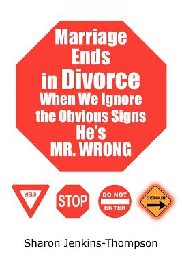 Marriage Ends in Divorce When We Ignore the Obvious Signs He's Mr. Wrong - Jenkins-Thompson, Sharon