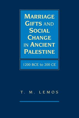 Marriage Gifts and Social Change in Ancient Palestine: 1200 BCE to 200 CE - Lemos, T. M.