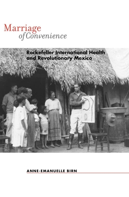 Marriage of Convenience: Rockefeller International Health and Revolutionary Mexico - Birn, Anne-Emanuelle