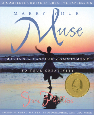Marry Your Muse: Making a Lasting Commitment to Your Creativity a Complete Course in Creative Expression - Phillips, Jan