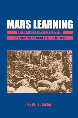 Mars Learning: The Marine Corps Development of Small Wars Doctrine, 1915-1940 - Bickel, Keith B