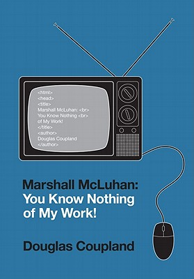 Marshall McLuhan: You Know Nothing of My Work! - Coupland, Douglas
