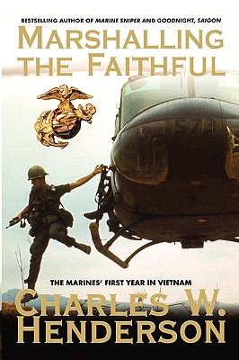 Marshalling the Faithful: The Marines' First Year in Vietnam - Henderson, Charles