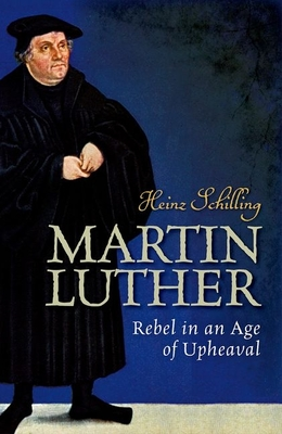 Martin Luther: Rebel in an Age of Upheaval - Schilling, Heinz