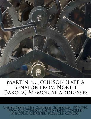 Martin N. Johnson (Late a Senator from North Dakota) Memorial Addresses - United States 61st Congress, 2d Session (Creator), and United States Congress Memorial Addres (Creator)