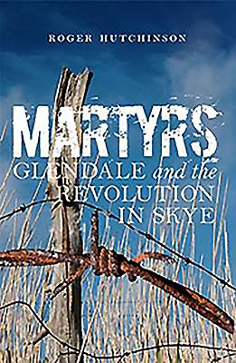 Martyrs: Glendale and the Revolution in Skye - Hutchinson, Roger