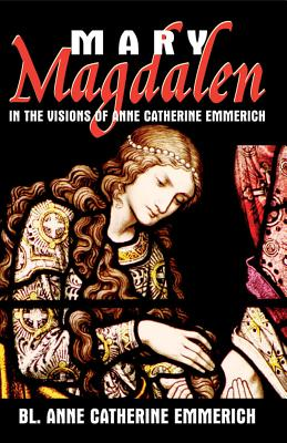 Mary Magdalen: In the Visions of Anne Catherine Emmerich - Emmerich, Anne Catherine