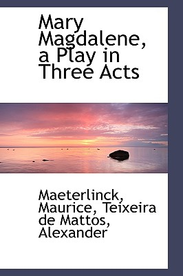 Mary Magdalene, a Play in Three Acts - Maurice, Maeterlinck