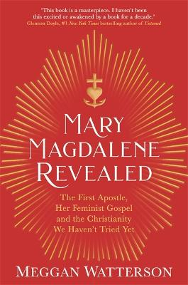 Mary Magdalene Revealed: The First Apostle, Her Feminist Gospel & the Christianity We Haven't Tried Yet - Watterson, Meggan