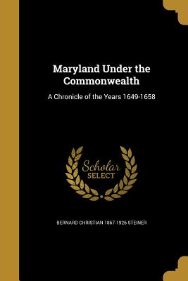 Maryland Under the Commonwealth: A Chronicle of the Years 1649-1658 - Steiner, Bernard Christian 1867-1926