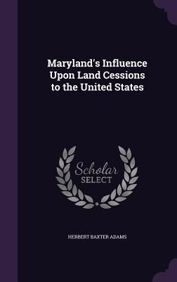 Maryland's Influence Upon Land Cessions to the United States - Adams, Herbert Baxter