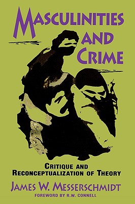 Masculinities and Crime: Critique and Reconceptualization of Theory - Messerschmidt, James W, Professor
