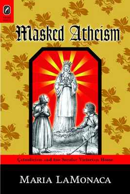 Masked Atheism: Catholicism and the Secular Victorian Home - LaMonaca, Maria, PH D