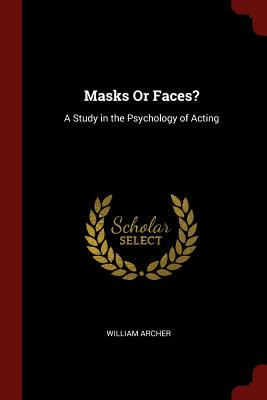 Masks or Faces?: A Study in the Psychology of Acting - Archer, William