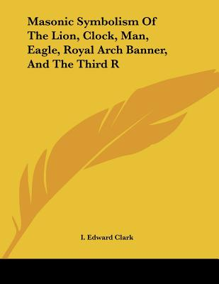 Masonic Symbolism of the Lion, Clock, Man, Eagle, Royal Arch Banner, and the Third R - Clark, I Edward