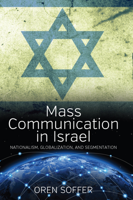 Mass Communication in Israel: Nationalism, Globalization, and Segmentation - Soffer, Oren, and Yalon, Judith (Translated by)