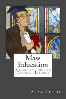 Mass Education: A Concise Guide to Catholic Liturgy - Thome, Adam, and Ferreira, Timothy (Introduction by)