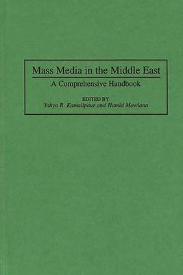 Mass Media in the Middle East: A Comprehensive Handbook - Kamlipur, Yahyaa, and Kamalipour, Yahya R, Ph.D. (Editor), and Mowlana, Hamid (Editor)