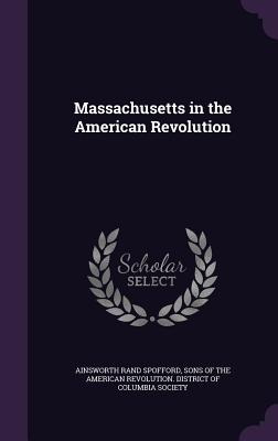 Massachusetts in the American Revolution - Spofford, Ainsworth Rand, and Sons of the American Revolution Distric (Creator)