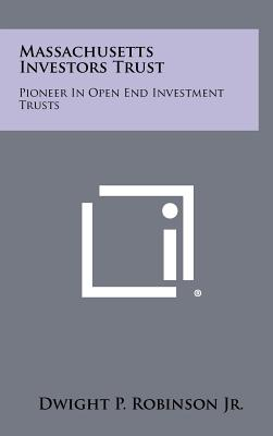 Massachusetts Investors Trust: Pioneer in Open End Investment Trusts - Robinson Jr, Dwight P