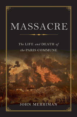 Massacre: The Life and Death of the Paris Commune - Merriman, John