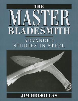 Master Bladesmith: Advanced Studies in Steel - Hrisoulas, Jim