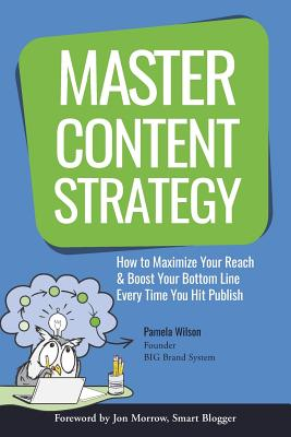 Master Content Strategy: How to Maximize Your Reach and Boost Your Bottom Line Every Time You Hit Publish - Wilson, Pamela