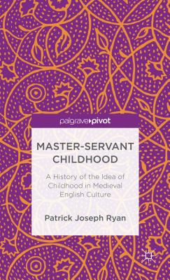 Master-Servant Childhood: A History of the Idea of Childhood in Medieval English Culture - Ryan, P.