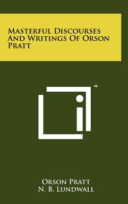 Masterful Discourses and Writings of Orson Pratt - Pratt, Orson, and Lundwall, N B (Editor)