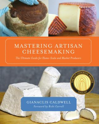 Mastering Artisan Cheesemaking: The Ultimate Guide for Home-Scale and Market Producer - Caldwell, Gianaclis, and Carroll, Ricki (Foreword by)