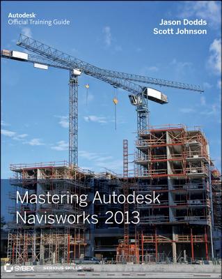 Mastering Autodesk Navisworks 2013 - Dodds, Jason, and Johnson, Scott