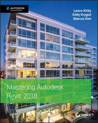 Mastering Autodesk Revit 2018 - Kirby, Lance, and Krygiel, Eddy, and Kim, Marcus