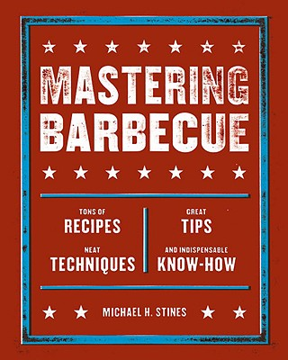 Mastering Barbecue: Tons of Recipes, Hot Tips, Neat Techniques, and Indispensable Know How - Stines, Michael H
