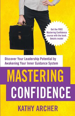 Mastering Confidence: Discover Your Leadership Potential by Awakening Your Inner Guidance System - Archer, Kathy