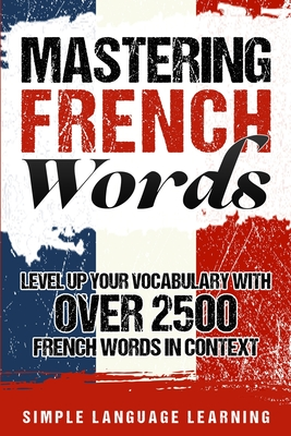 Mastering French Words: Level Up Your Vocabulary with Over 2500 French Words in Context - Learning, Simple Language
