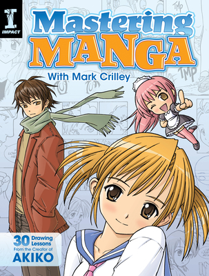 Mastering Manga with Mark Crilley: 30 Drawing Lessons from the Creator of Akiko - Crilley, Mark